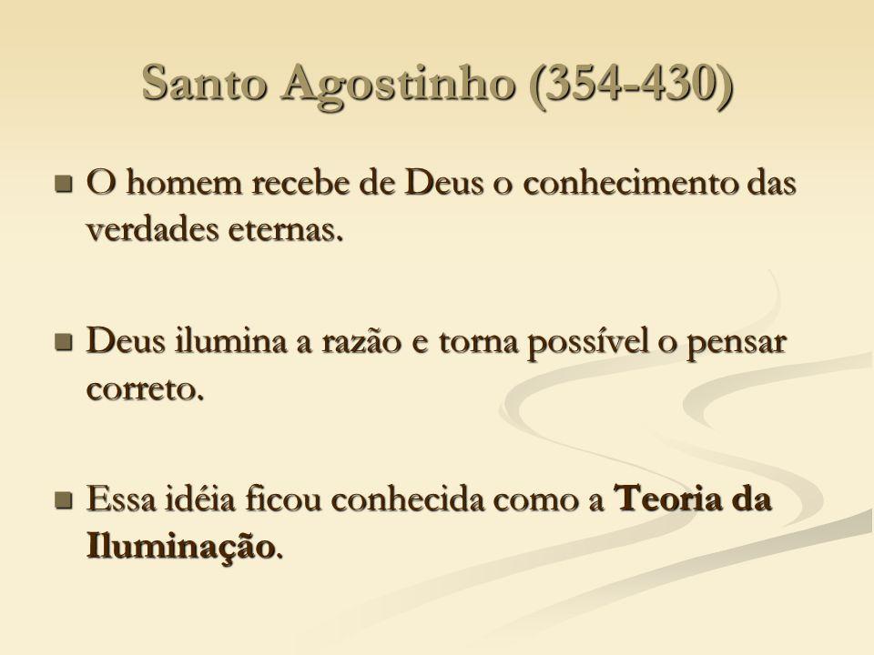 Santo Agostinho (354-430) O homem recebe de Deus o conhecimento das verdades eternas. Deus ilumina a razão e torna possível o pensar correto.