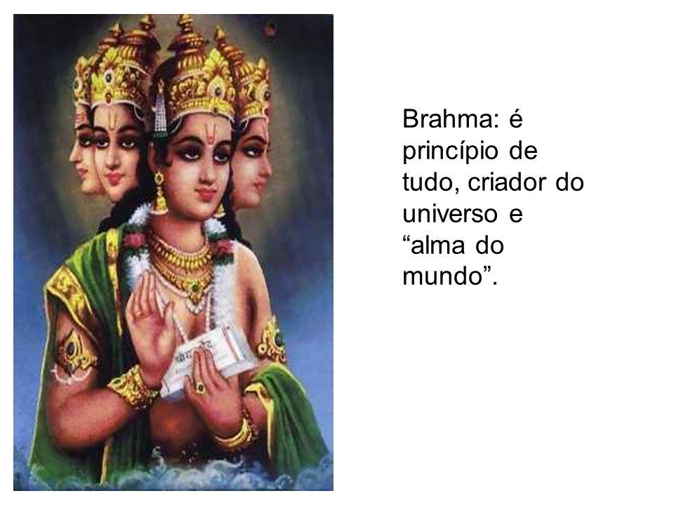 Brahma: é princípio de tudo, criador do universo e alma do mundo .