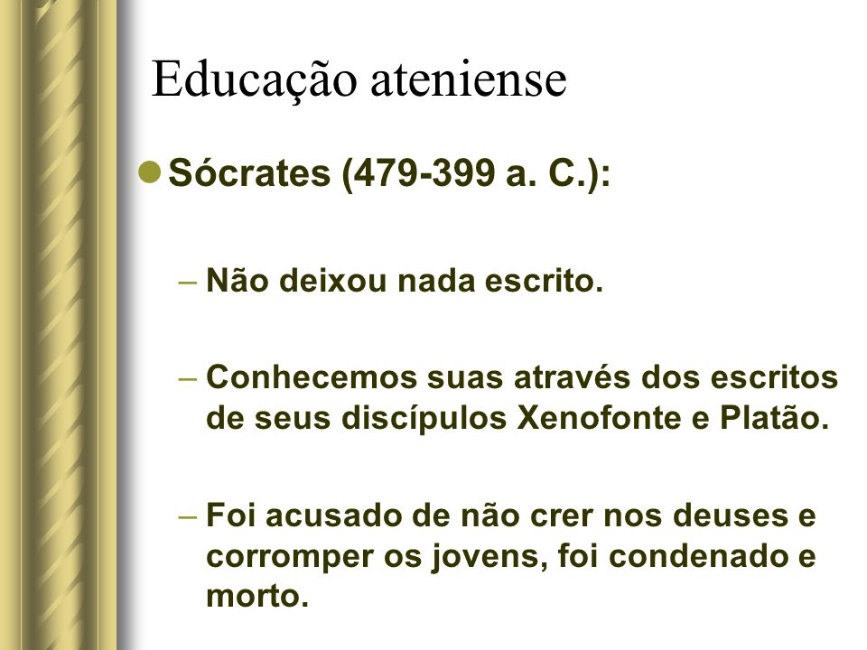 Educação ateniense Sócrates (479-399 a. C.): Não deixou nada escrito.