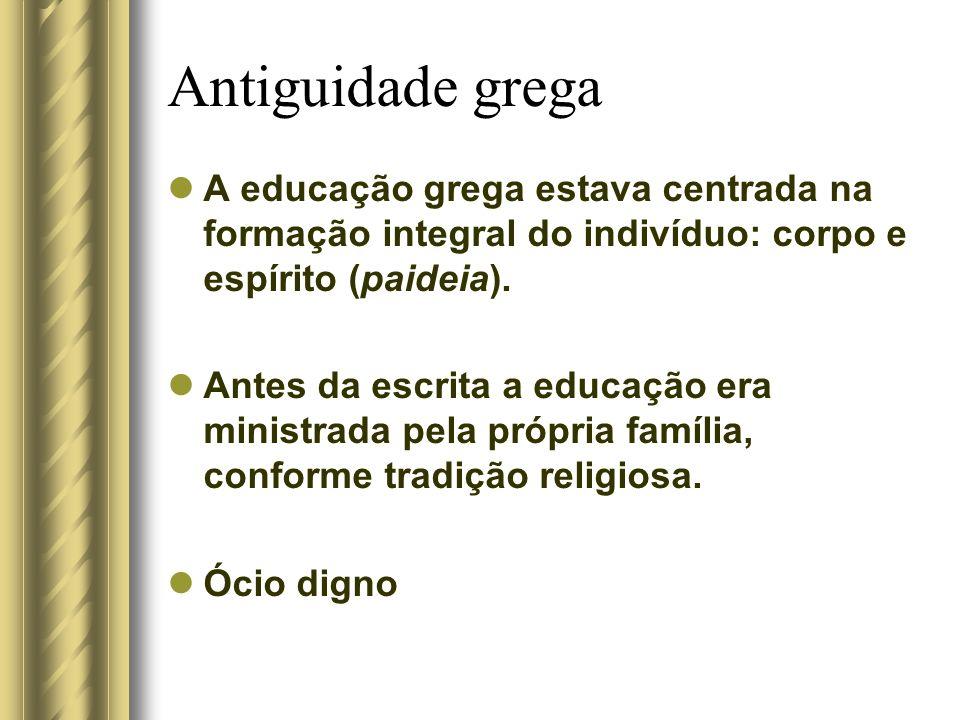 Antiguidade grega A educação grega estava centrada na formação integral do indivíduo: corpo e espírito (paideia).