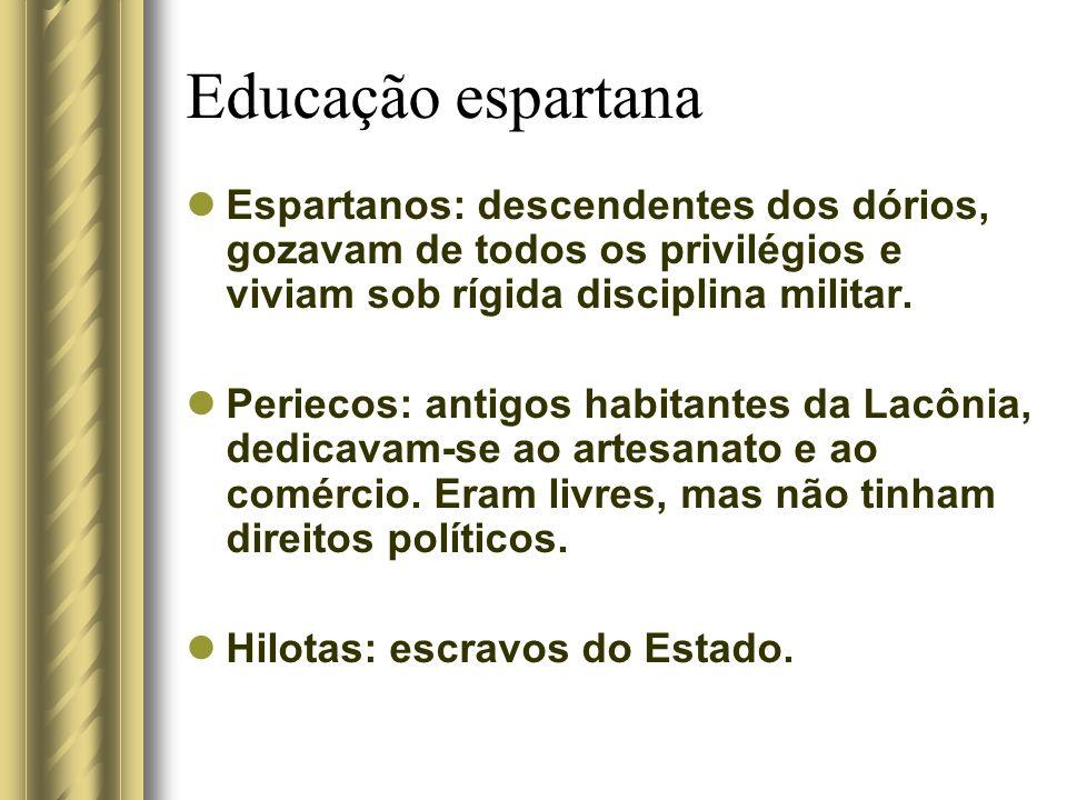 Educação espartana Espartanos: descendentes dos dórios, gozavam de todos os privilégios e viviam sob rígida disciplina militar.