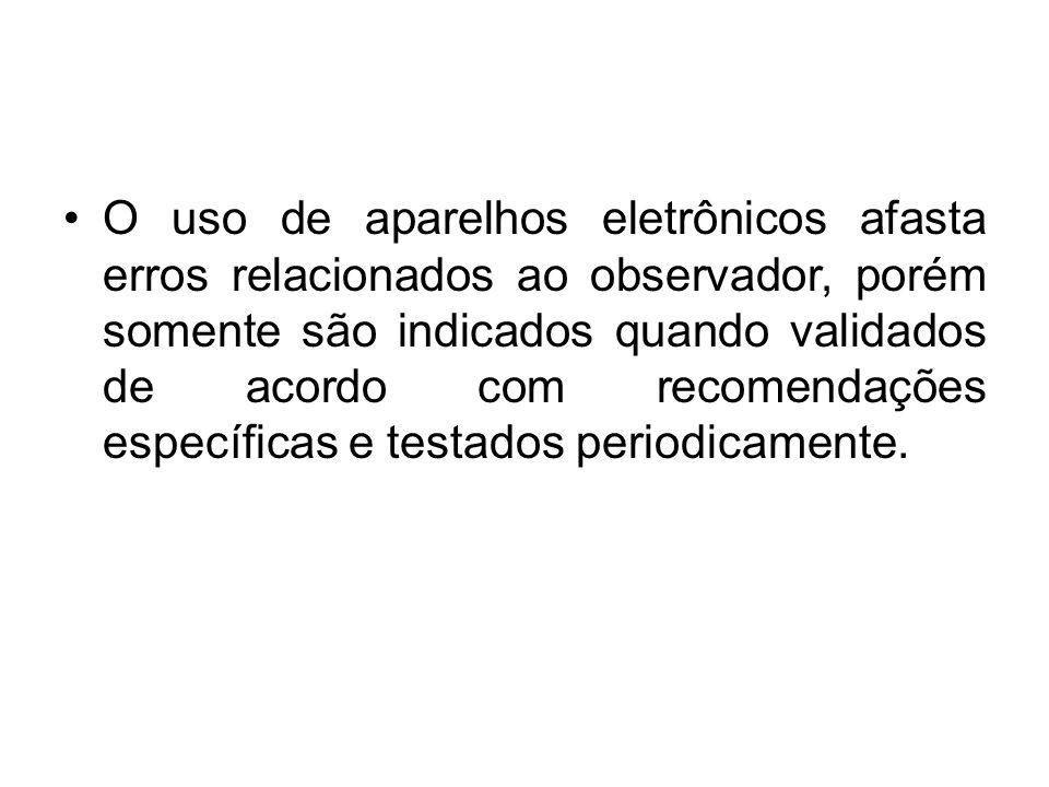 O uso de aparelhos eletrônicos afasta erros relacionados ao observador, porém somente são indicados quando validados de acordo com recomendações específicas e testados periodicamente.