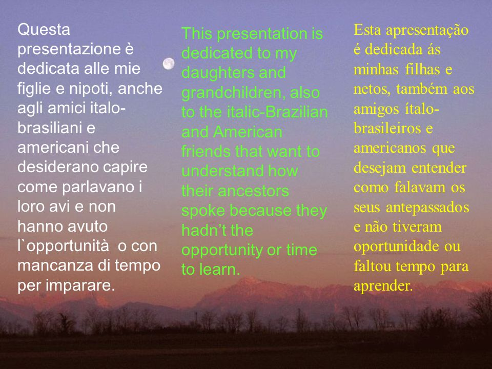Questa presentazione è dedicata alle mie figlie e nipoti, anche agli amici italo-brasiliani e americani che desiderano capire come parlavano i loro avi e non hanno avuto l`opportunità o con mancanza di tempo per imparare.