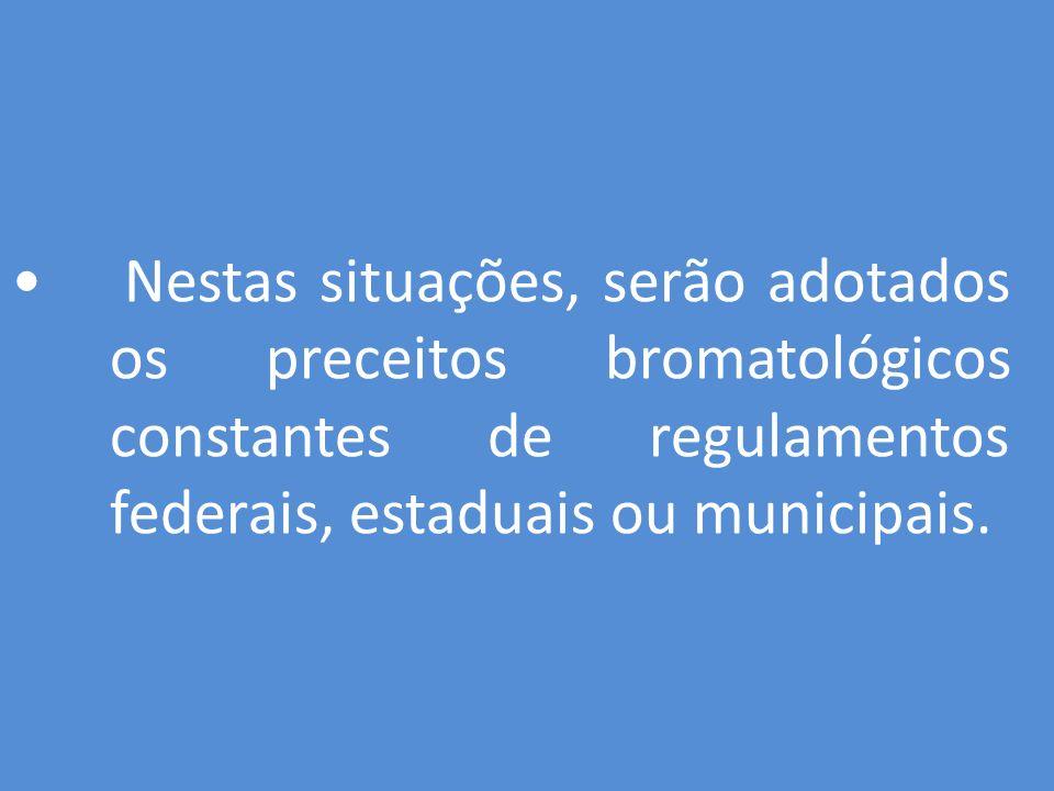 Nestas situações, serão adotados os preceitos bromatológicos constantes de regulamentos federais, estaduais ou municipais.