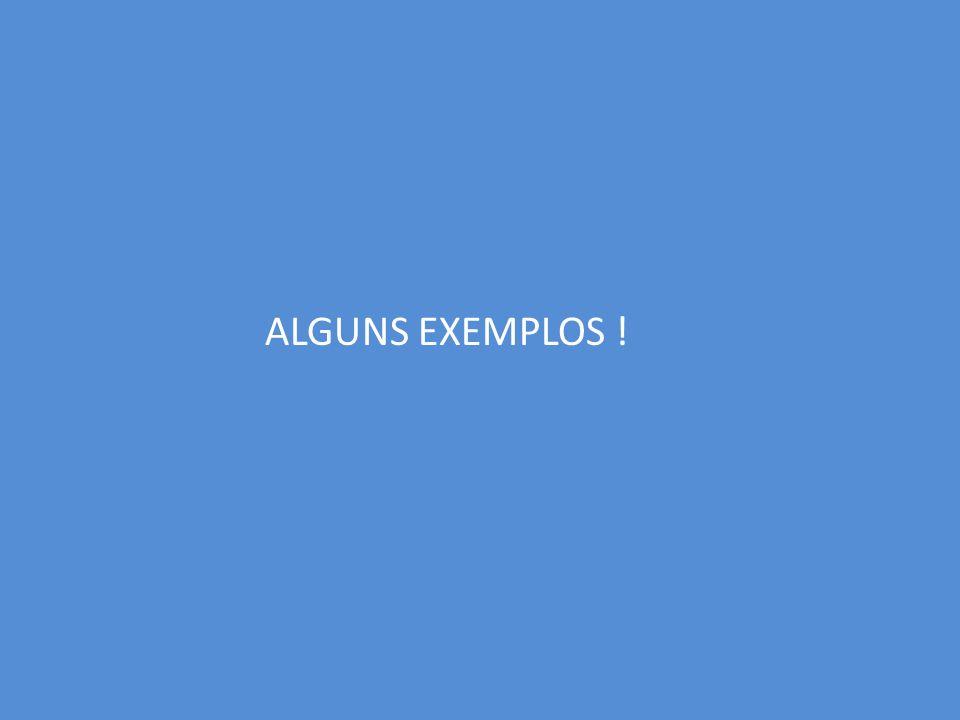 ALGUNS EXEMPLOS !