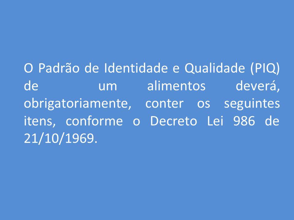 O Padrão de Identidade e Qualidade (PIQ) de um alimentos deverá, obrigatoriamente, conter os seguintes itens, conforme o Decreto Lei 986 de 21/10/1969.