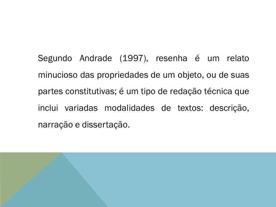 Segundo Andrade (1997), resenha é um relato minucioso das propriedades de um objeto, ou de suas partes constitutivas; é um tipo de redação técnica que inclui variadas modalidades de textos: descrição, narração e dissertação.
