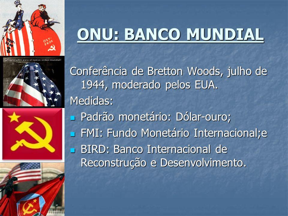 ONU: BANCO MUNDIAL Conferência de Bretton Woods, julho de 1944, moderado pelos EUA. Medidas: Padrão monetário: Dólar-ouro;