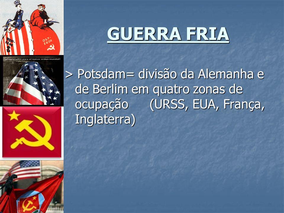 GUERRA FRIA > Potsdam= divisão da Alemanha e de Berlim em quatro zonas de ocupação (URSS, EUA, França, Inglaterra)