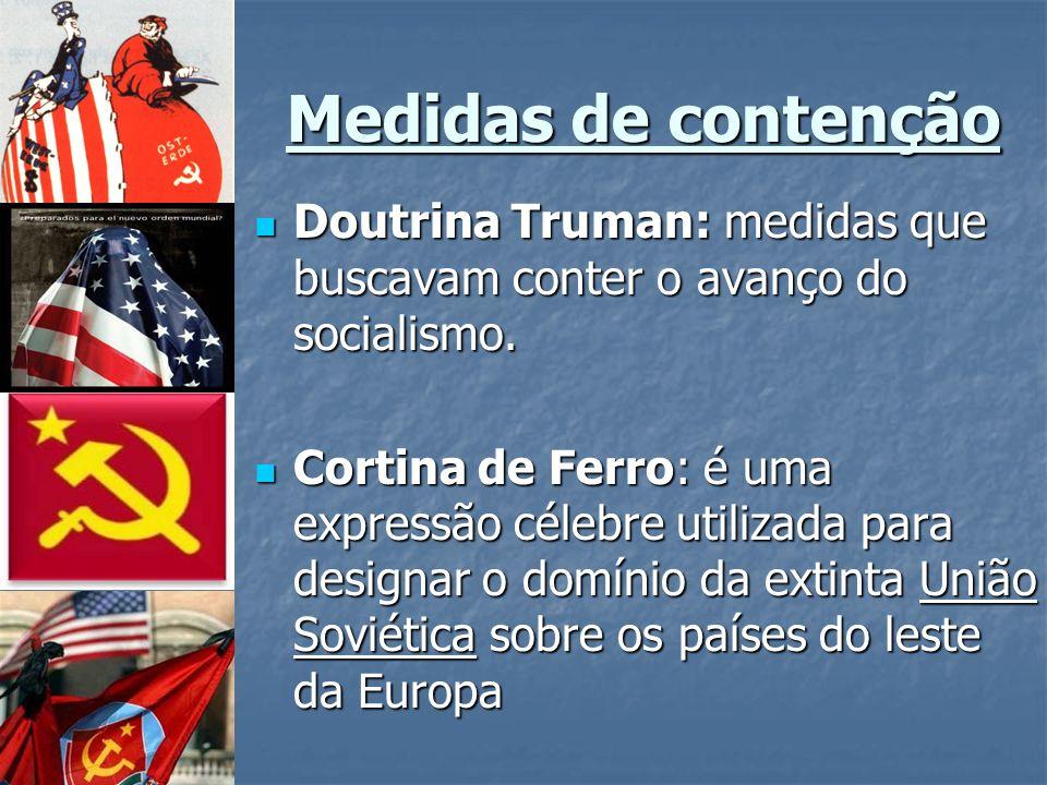 Medidas de contenção Doutrina Truman: medidas que buscavam conter o avanço do socialismo.