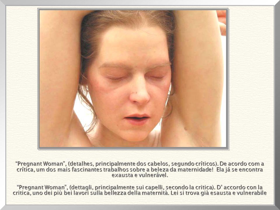 Pregnant Woman , (detalhes, principalmente dos cabelos, segundo críticos). De acordo com a crítica, um dos mais fascinantes trabalhos sobre a beleza da maternidade! Ela já se encontra exausta e vulnerável.