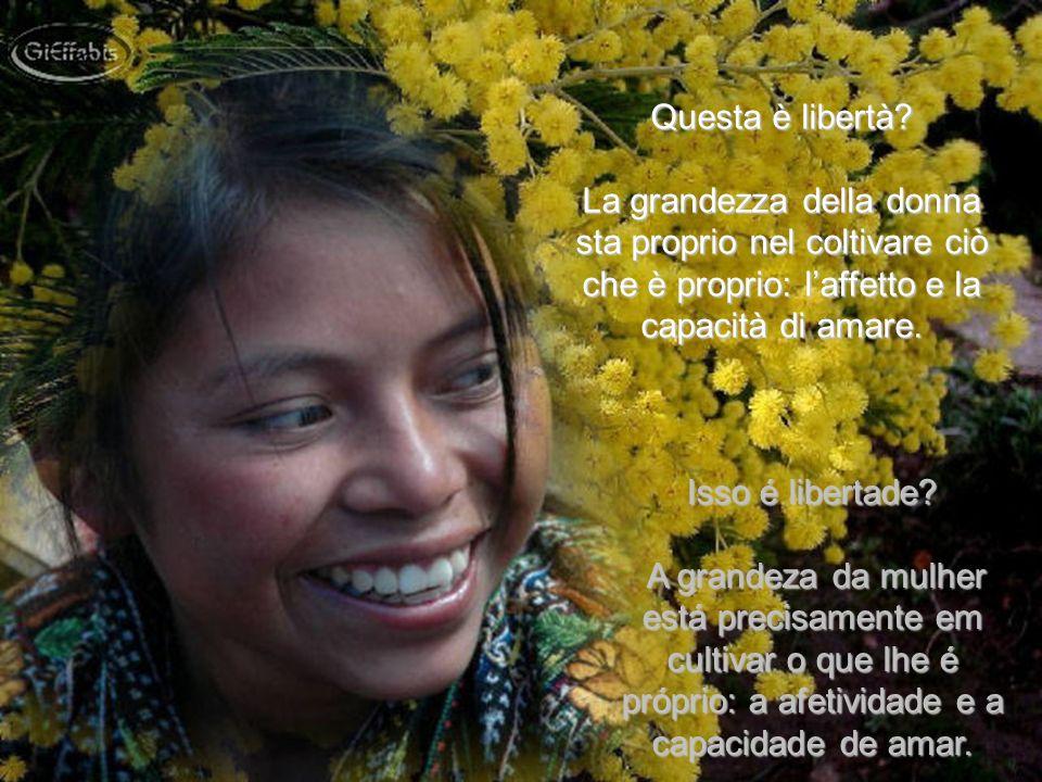Questa è libertà La grandezza della donna sta proprio nel coltivare ciò che è proprio: l'affetto e la capacità di amare.