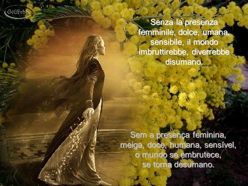 Senza la presenza femminile, dolce, umana, sensibile, il mondo imbruttirebbe, diverrebbe disumano.