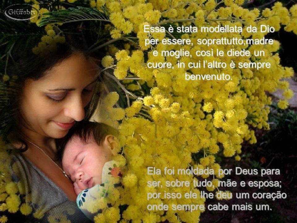 Essa è stata modellata da Dio per essere, soprattutto,madre e moglie, così le diede un cuore, in cui l'altro è sempre benvenuto.