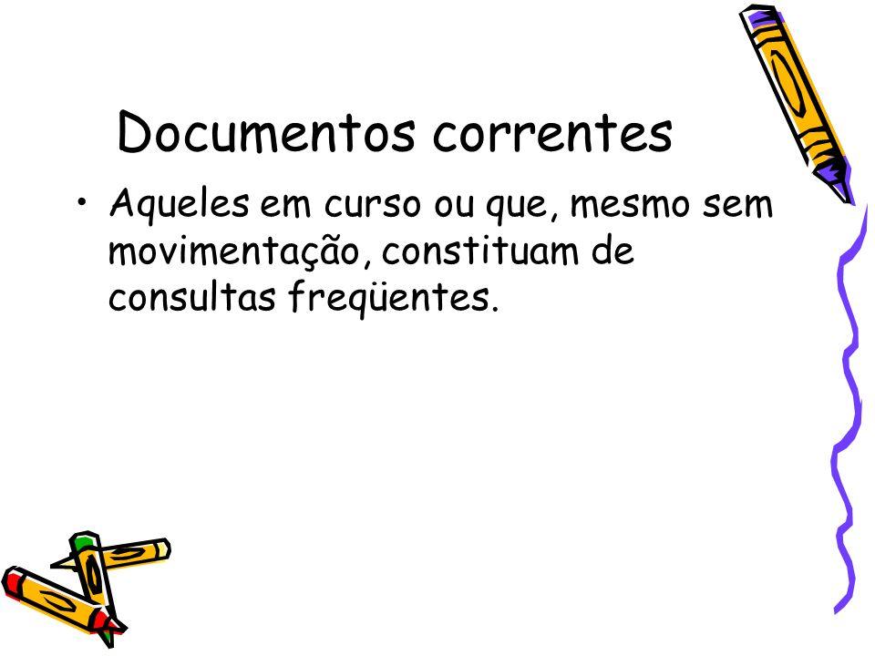 Documentos correntes Aqueles em curso ou que, mesmo sem movimentação, constituam de consultas freqüentes.