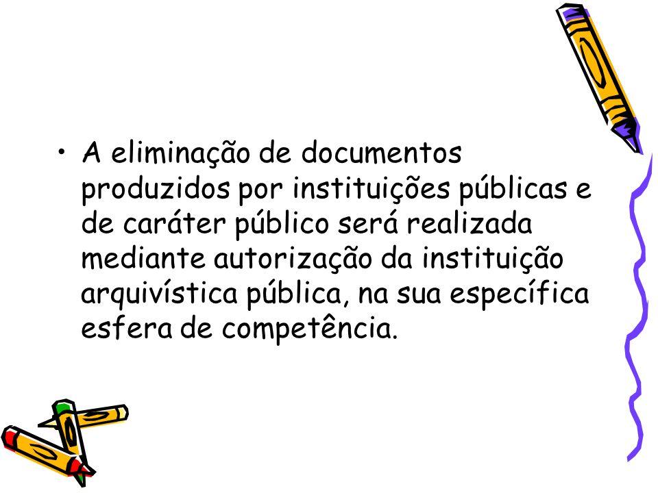 A eliminação de documentos produzidos por instituições públicas e de caráter público será realizada mediante autorização da instituição arquivística pública, na sua específica esfera de competência.