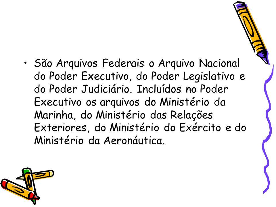 São Arquivos Federais o Arquivo Nacional do Poder Executivo, do Poder Legislativo e do Poder Judiciário.