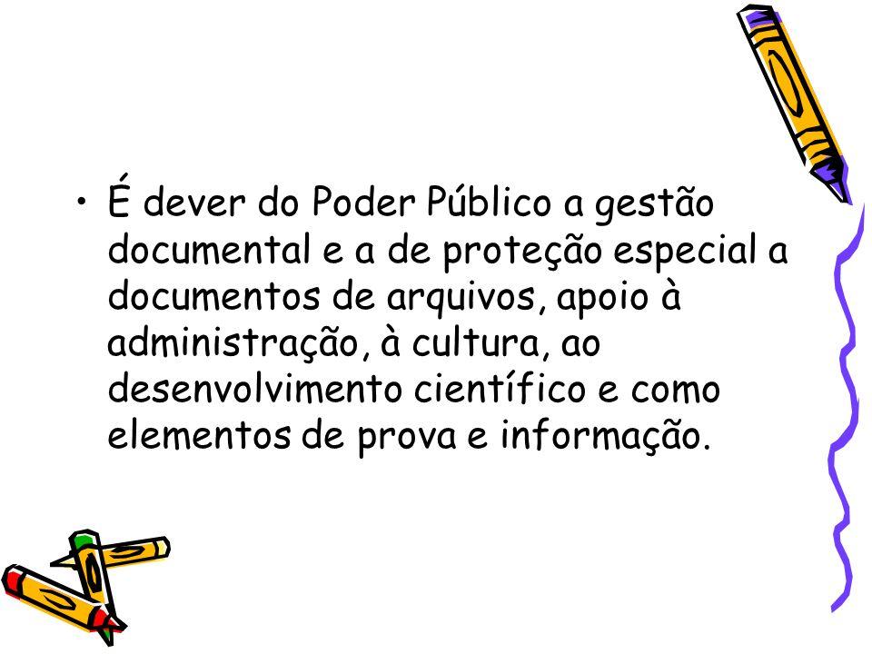 É dever do Poder Público a gestão documental e a de proteção especial a documentos de arquivos, apoio à administração, à cultura, ao desenvolvimento científico e como elementos de prova e informação.
