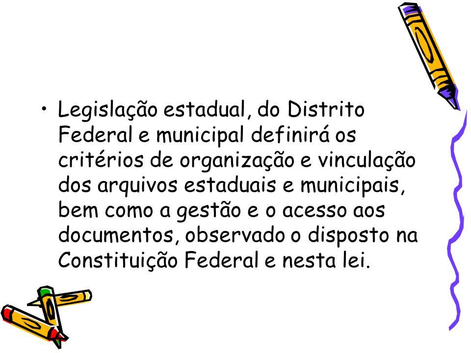 Legislação estadual, do Distrito Federal e municipal definirá os critérios de organização e vinculação dos arquivos estaduais e municipais, bem como a gestão e o acesso aos documentos, observado o disposto na Constituição Federal e nesta lei.