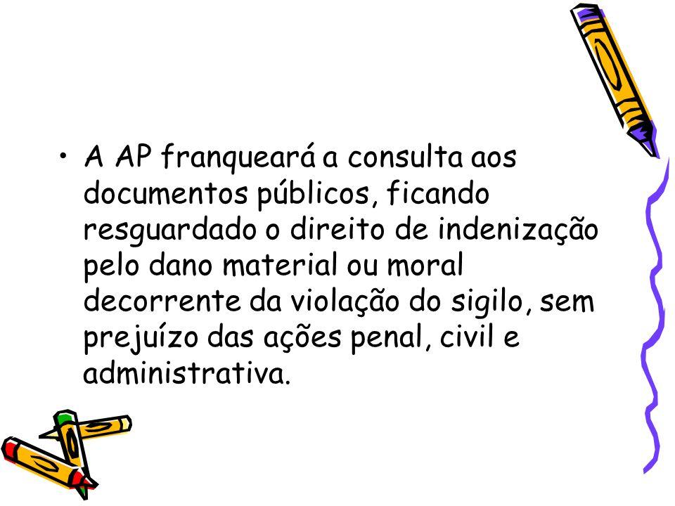 A AP franqueará a consulta aos documentos públicos, ficando resguardado o direito de indenização pelo dano material ou moral decorrente da violação do sigilo, sem prejuízo das ações penal, civil e administrativa.