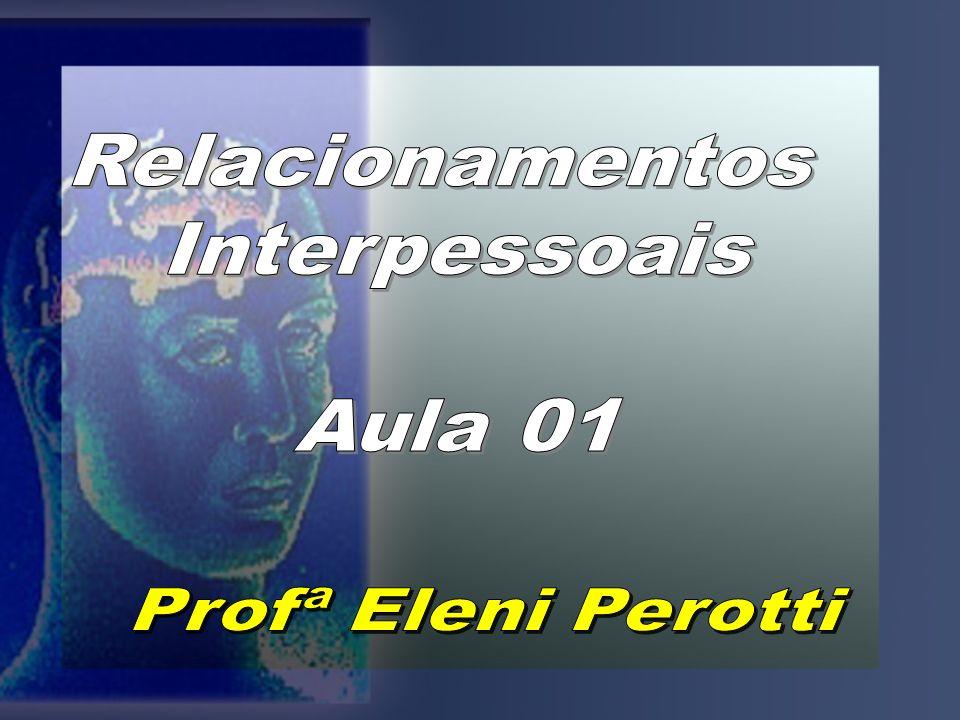 Relacionamentos Interpessoais Aula 01 Profª Eleni Perotti