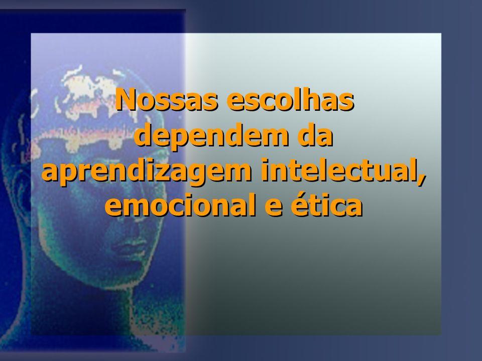 Nossas escolhas dependem da aprendizagem intelectual, emocional e ética