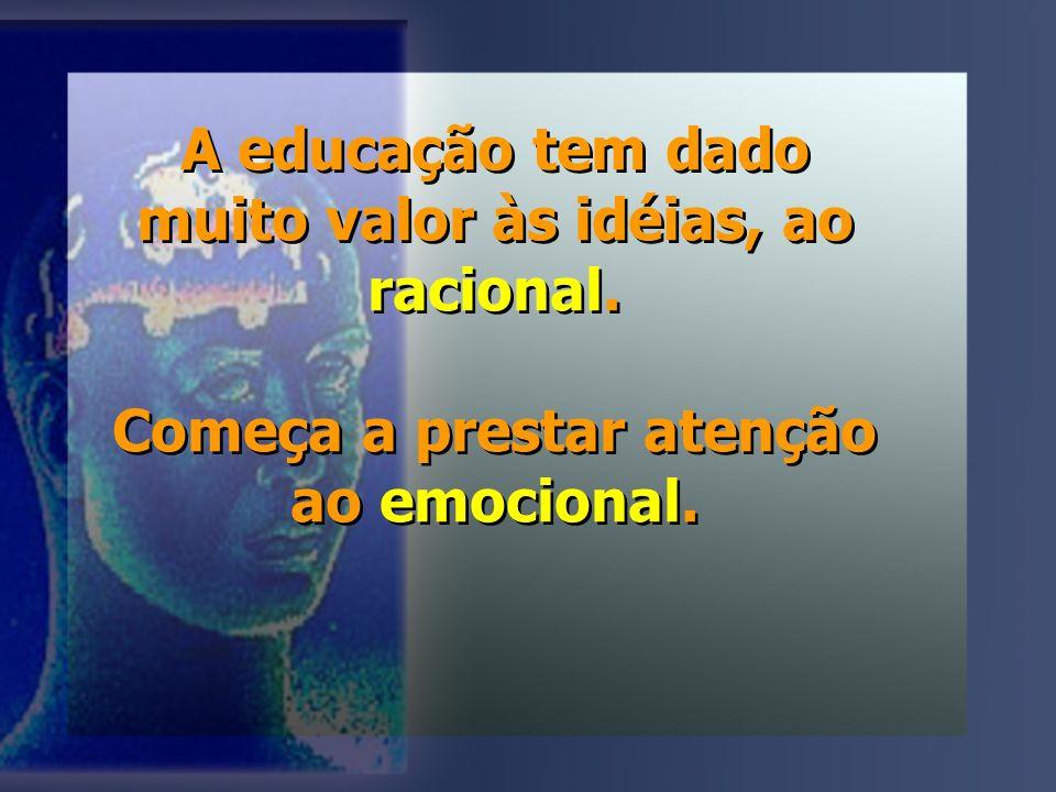 A educação tem dado muito valor às idéias, ao racional.