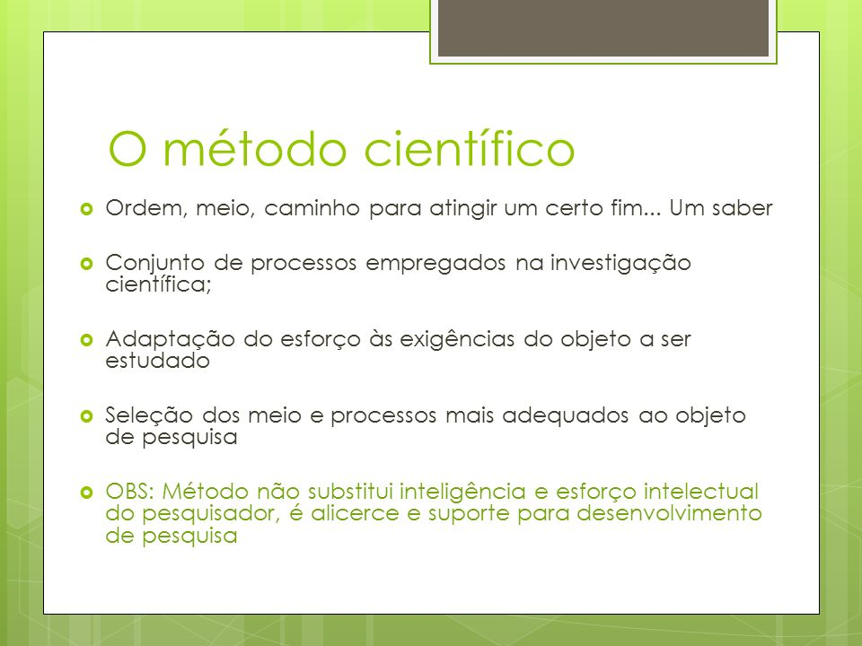 O método científico Ordem, meio, caminho para atingir um certo fim... Um saber. Conjunto de processos empregados na investigação científica;