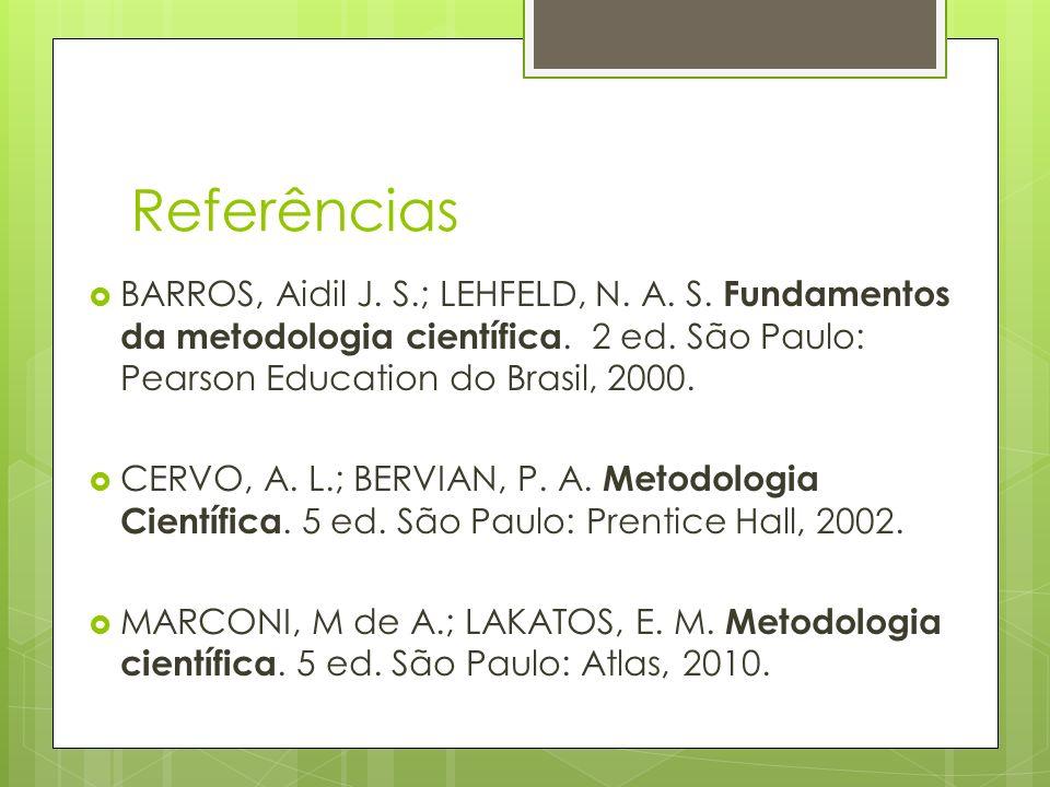 Referências BARROS, Aidil J. S.; LEHFELD, N. A. S. Fundamentos da metodologia científica. 2 ed. São Paulo: Pearson Education do Brasil, 2000.
