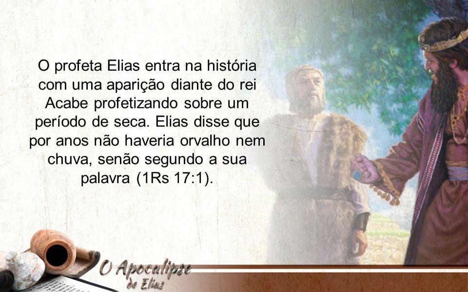O profeta Elias entra na história com uma aparição diante do rei Acabe profetizando sobre um período de seca.