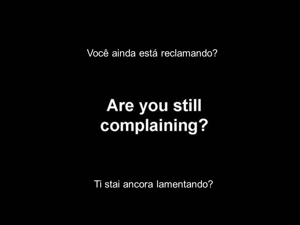 Você ainda está reclamando