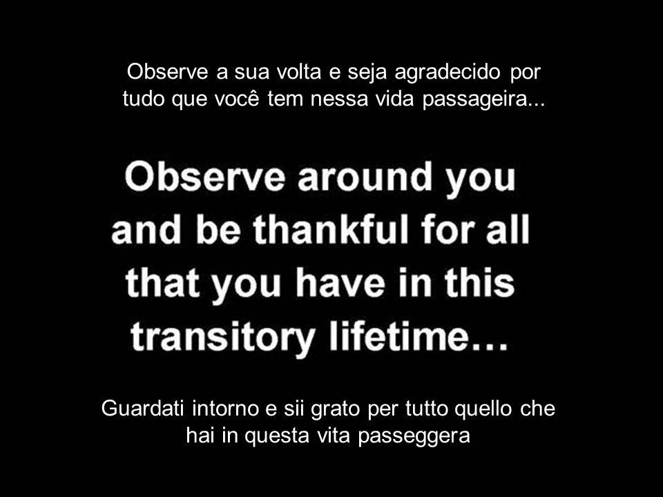 Observe a sua volta e seja agradecido por tudo que você tem nessa vida passageira...