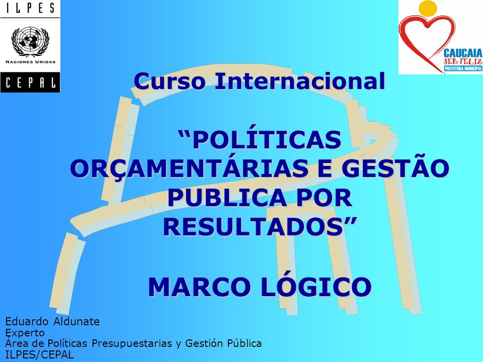 Curso Internacional POLÍTICAS ORÇAMENTÁRIAS E GESTÃO PUBLICA POR RESULTADOS MARCO LÓGICO