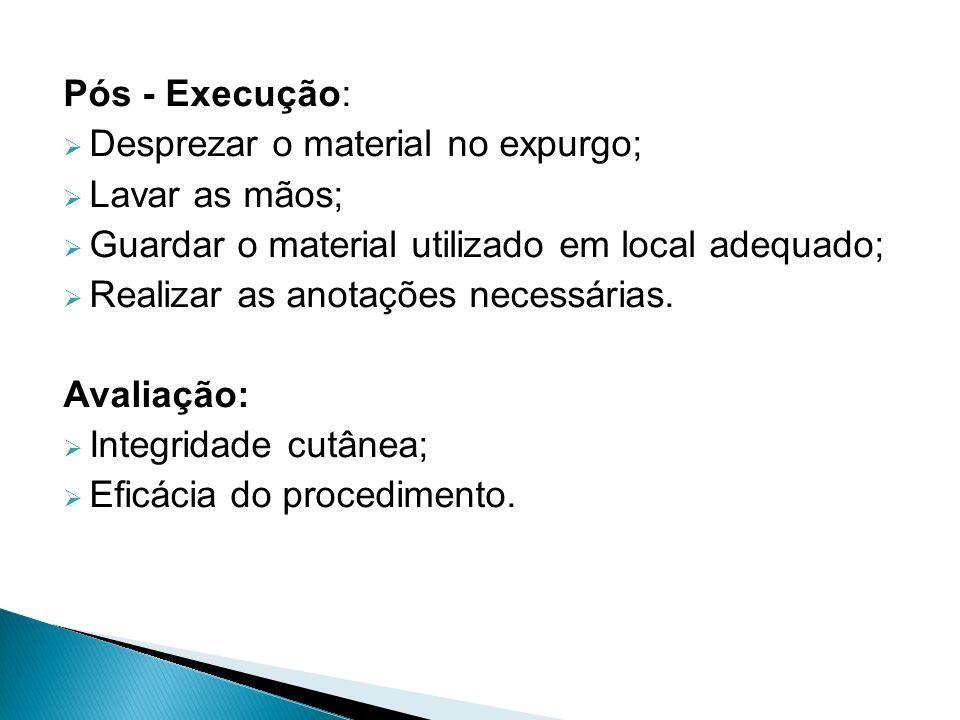 Pós - Execução: Desprezar o material no expurgo; Lavar as mãos; Guardar o material utilizado em local adequado;