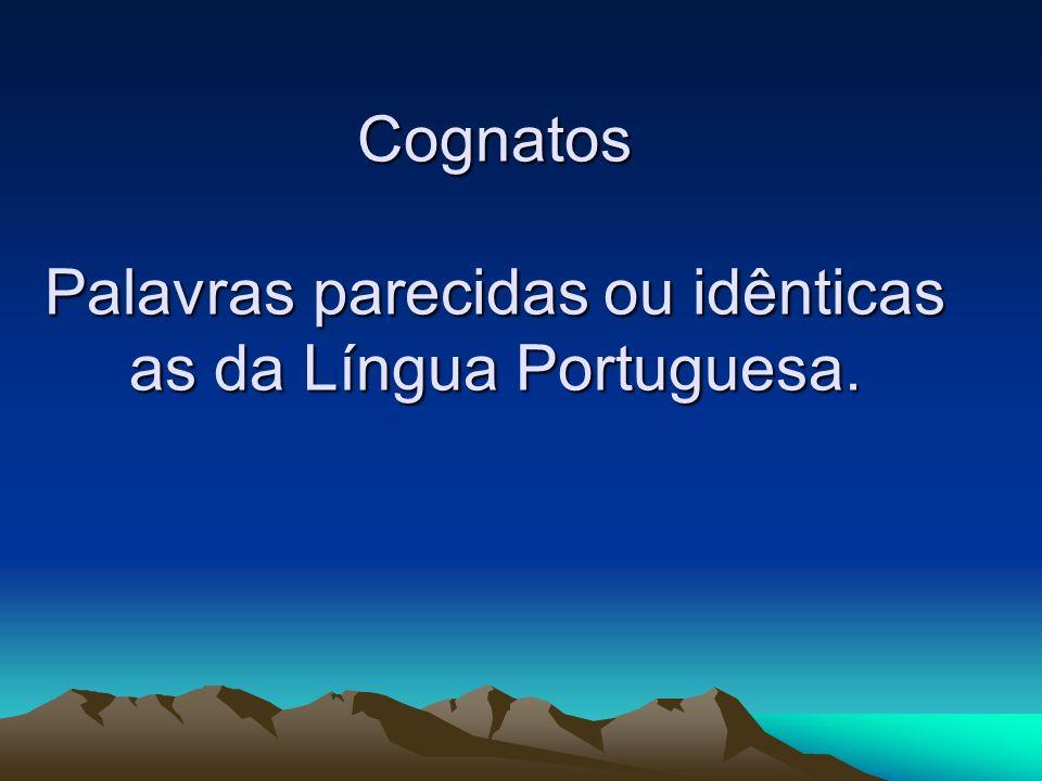 Cognatos Palavras parecidas ou idênticas as da Língua Portuguesa.