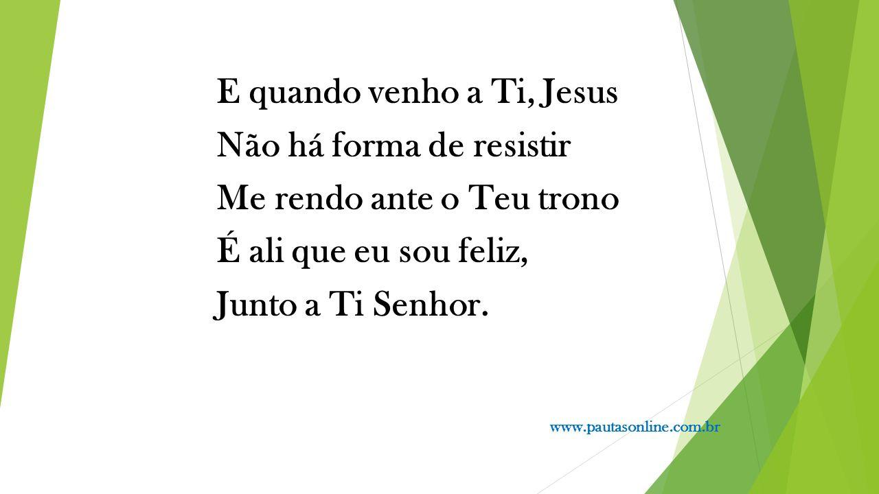 E quando venho a Ti, Jesus Não há forma de resistir