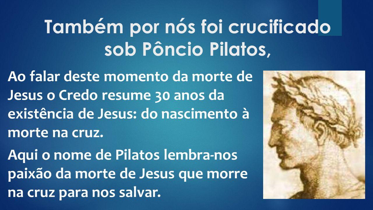 Também por nós foi crucificado sob Pôncio Pilatos,