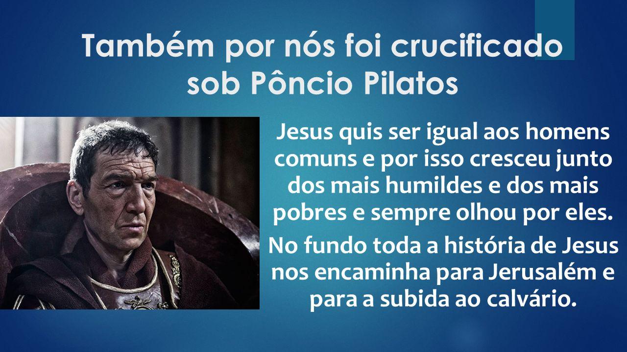 Também por nós foi crucificado sob Pôncio Pilatos