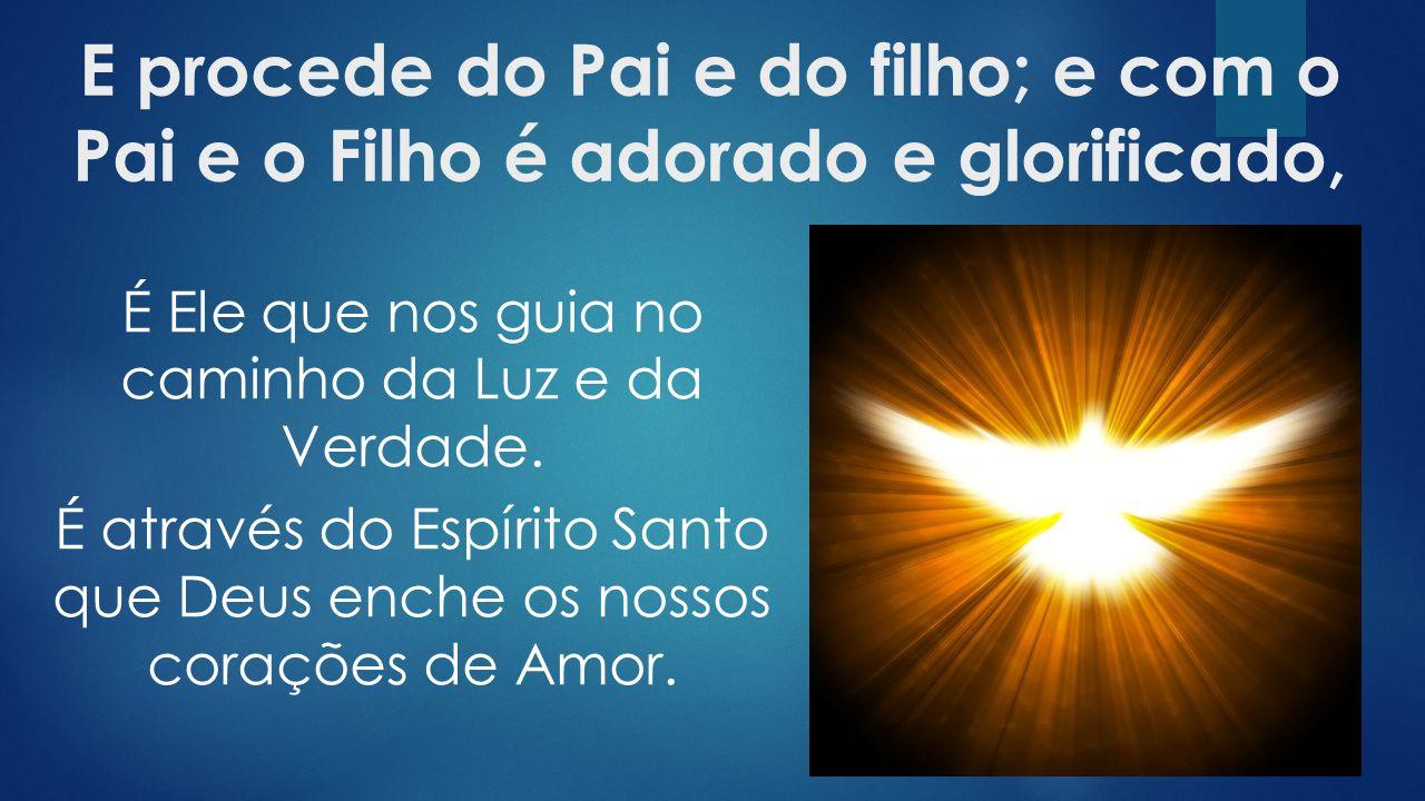 E procede do Pai e do filho; e com o Pai e o Filho é adorado e glorificado,