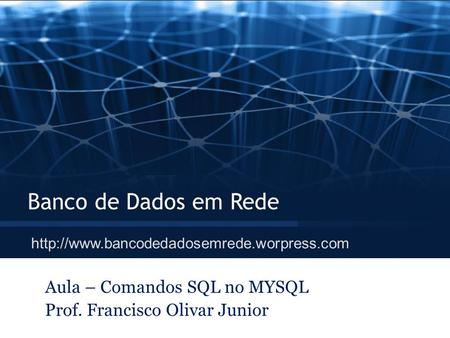 Aula – Comandos SQL no MYSQL Prof. Francisco Olivar Junior