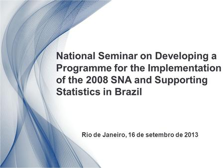National Seminar on Developing a Programme for the Implementation of the 2008 SNA and Supporting Statistics in Brazil Rio de Janeiro, 16 de setembro de.