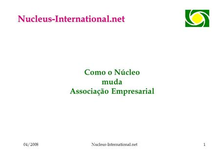 04/2008Nucleus-International.net1 Como o Núcleo muda Associação Empresarial Nucleus-International.net.