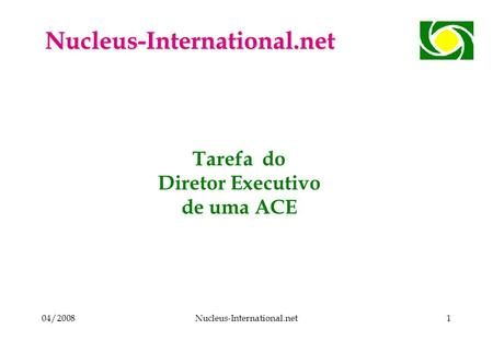 04/2008Nucleus-International.net1 Tarefa do Diretor Executivo de uma ACE Nucleus-International.net.
