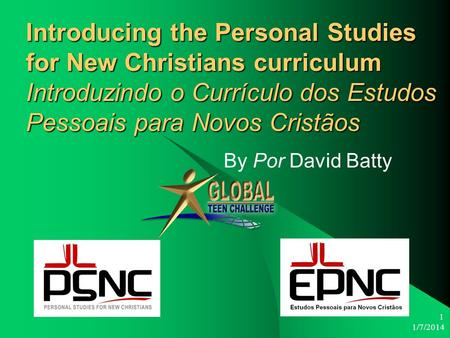 1/7/2014 1 Introducing the Personal Studies for New Christians curriculum Introduzindo o Currículo dos Estudos Pessoais para Novos Cristãos By Por David.