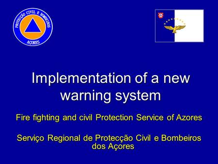 Implementation of a new warning system Fire fighting and civil Protection Service of Azores Serviço Regional de Protecção Civil e Bombeiros dos Açores.