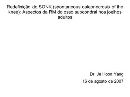 Redefinição do SONK (spontaneous osteonecrosis of the knee): Aspectos da RM do osso subcondral nos joelhos adultos Dr. Je Hoon Yang 16 de agosto de 2007.