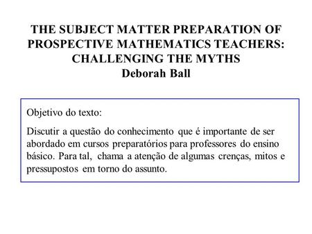 THE SUBJECT MATTER PREPARATION OF PROSPECTIVE MATHEMATICS TEACHERS: CHALLENGING THE MYTHS Deborah Ball Objetivo do texto: Discutir a questão do conhecimento.