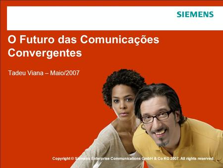 Protection notice / Copyright notice O Futuro das Comunicações Convergentes Tadeu Viana – Maio/2007 Copyright © Siemens Enterprise Communications GmbH.