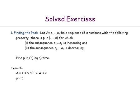 Solved Exercises 1. Finding the Peak. Let A= a1,…,an be a sequence of n numbers with the following property: there is p in {1,…,n} for which (i) the.