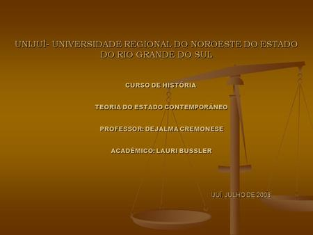 UNIJUÍ- UNIVERSIDADE REGIONAL DO NOROESTE DO ESTADO DO RIO GRANDE DO SUL CURSO DE HISTÓRIA TEORIA DO ESTADO CONTEMPORÂNEO PROFESSOR: DEJALMA CREMONESE.
